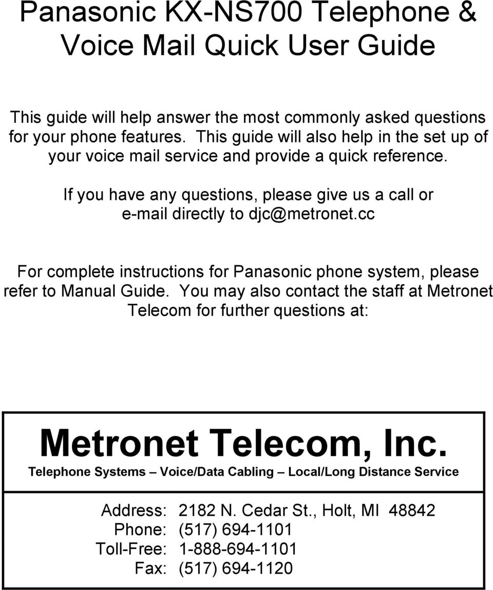 If you have any questions, please give us a call or e-mail directly to djc@metronet.cc For complete instructions for Panasonic phone system, please refer to Manual Guide.