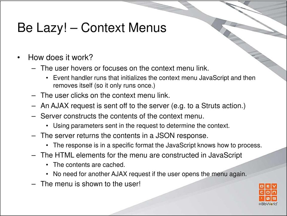 An AJAX request is sent off to the server (e.g. to a Struts action.) Server constructs the contents of the context menu. Using parameters sent in the request to determine the context.