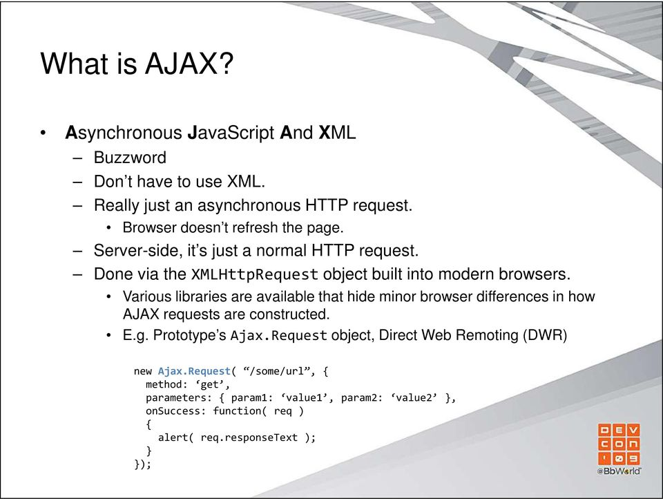 Various libraries are available that hide minor browser differences in how AJAX requests are constructed. E.g. Prototype s Ajax.