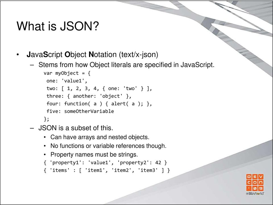 alert( a ); }, five: someothervariable }; JSON is a subset of this. Can have arrays and nested objects.
