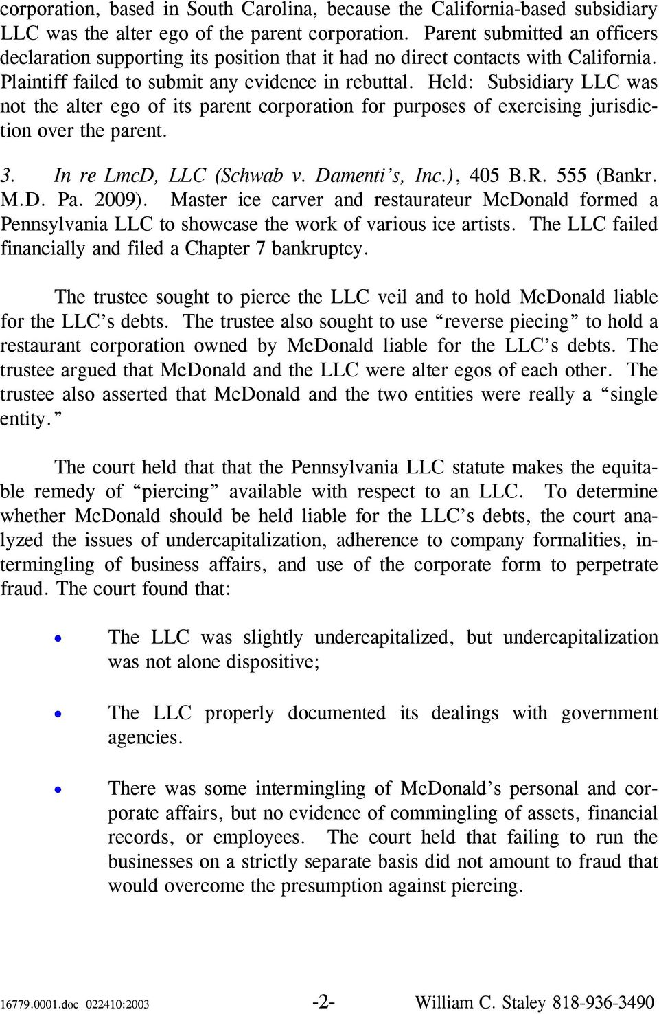 Held: Subsidiary LLC was not the alter ego of its parent corporation for purposes of exercising jurisdiction over the parent. 3. In re LmcD, LLC (Schwab v. Damenti s, Inc.), 405 B.R. 555 (Bankr. M.D. Pa.