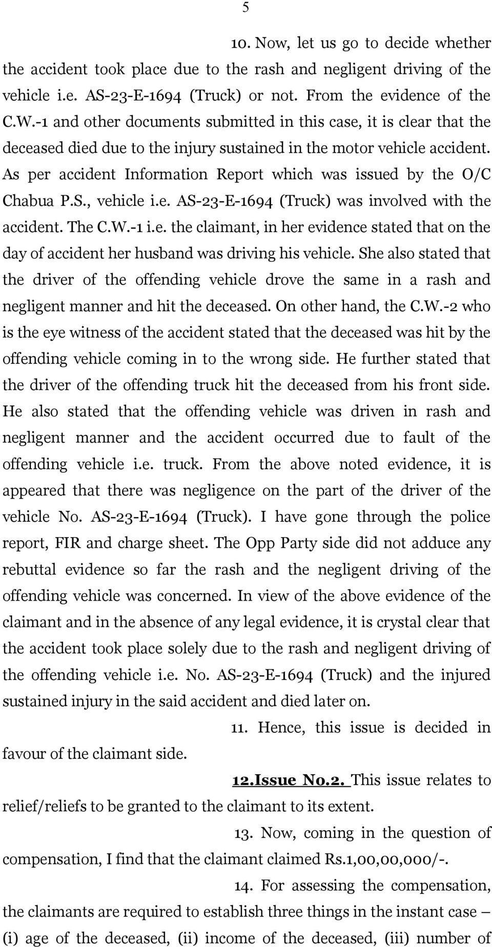 As per accident Information Report which was issued by the O/C Chabua P.S., vehicle i.e. AS-23-E-1694 (Truck) was involved with the accident. The C.W.-1 i.e. the claimant, in her evidence stated that on the day of accident her husband was driving his vehicle.