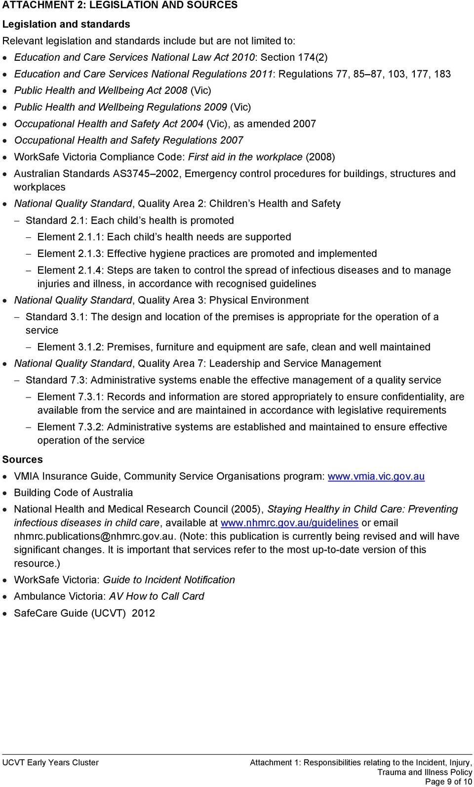 Health and Safety Act 2004 (Vic), as amended 2007 Occupational Health and Safety Regulations 2007 WorkSafe Victoria Compliance Code: First aid in the workplace (2008) Australian Standards AS3745