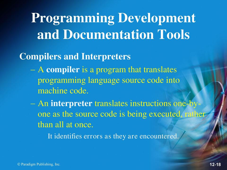 An interpreter translates instructions one-byone as the source code is being executed,