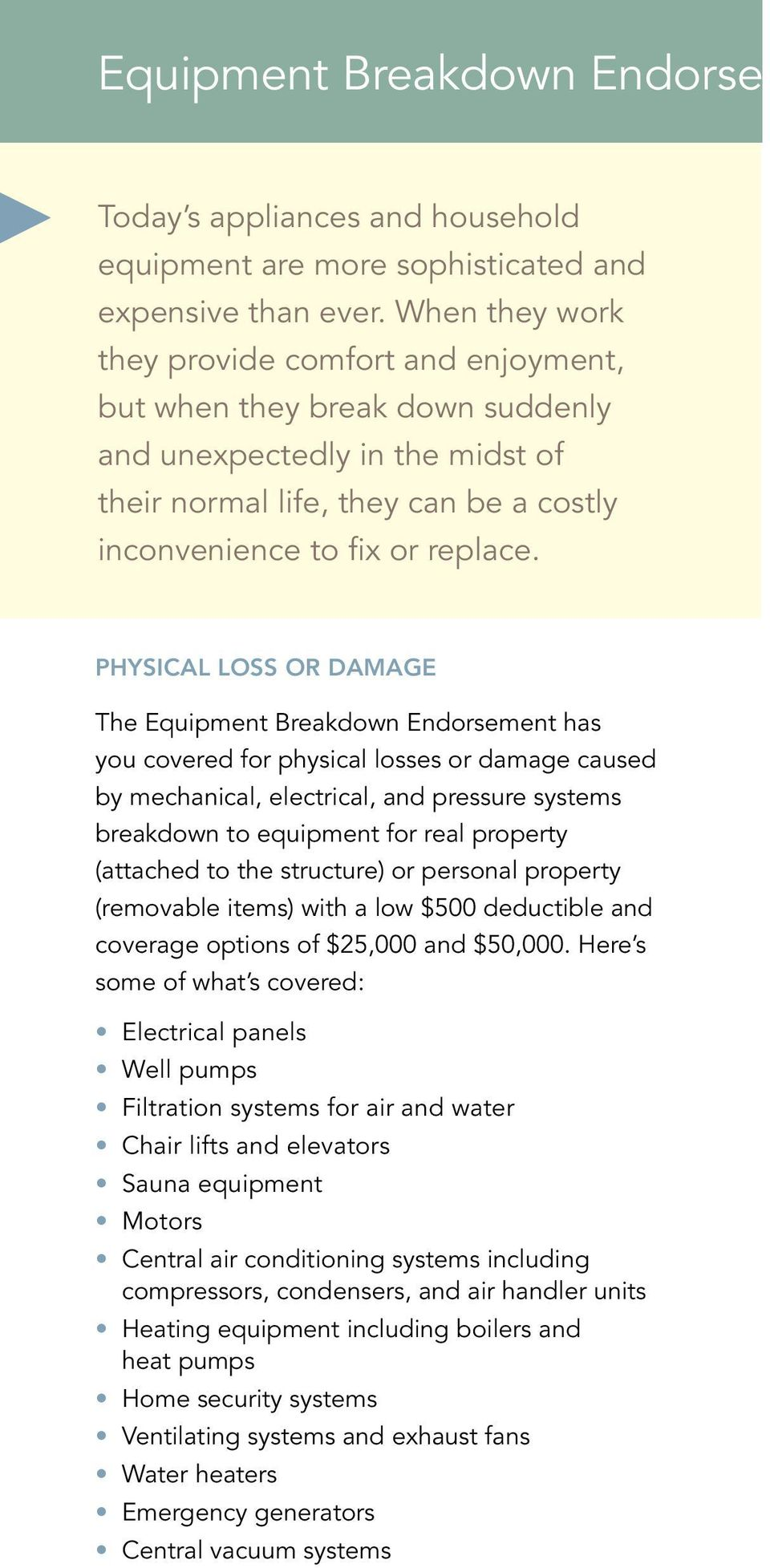 Physical Loss or Damage The Equipment Breakdown Endorsement has you covered for physical losses or damage caused by mechanical, electrical, and pressure systems breakdown to equipment for real