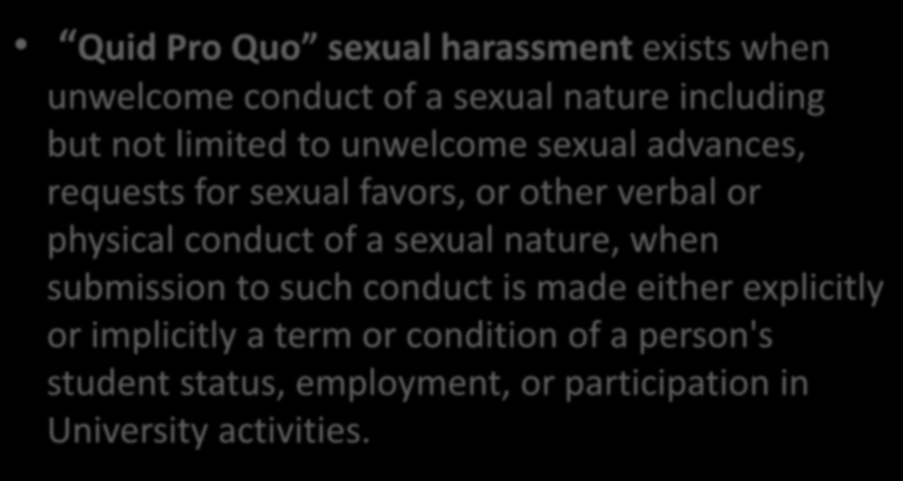 Quid Pro Quo Harassment Quid Pro Quo sexual harassment exists when unwelcome conduct of a sexual nature including but not limited to unwelcome sexual advances, requests for sexual favors, or other