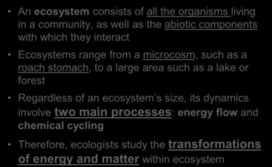 Overview: Observing Ecosystems An ecosystem consists of all the organisms living in a community, as well as the abiotic components with which they interact Ecosystems range from a microcosm, such as