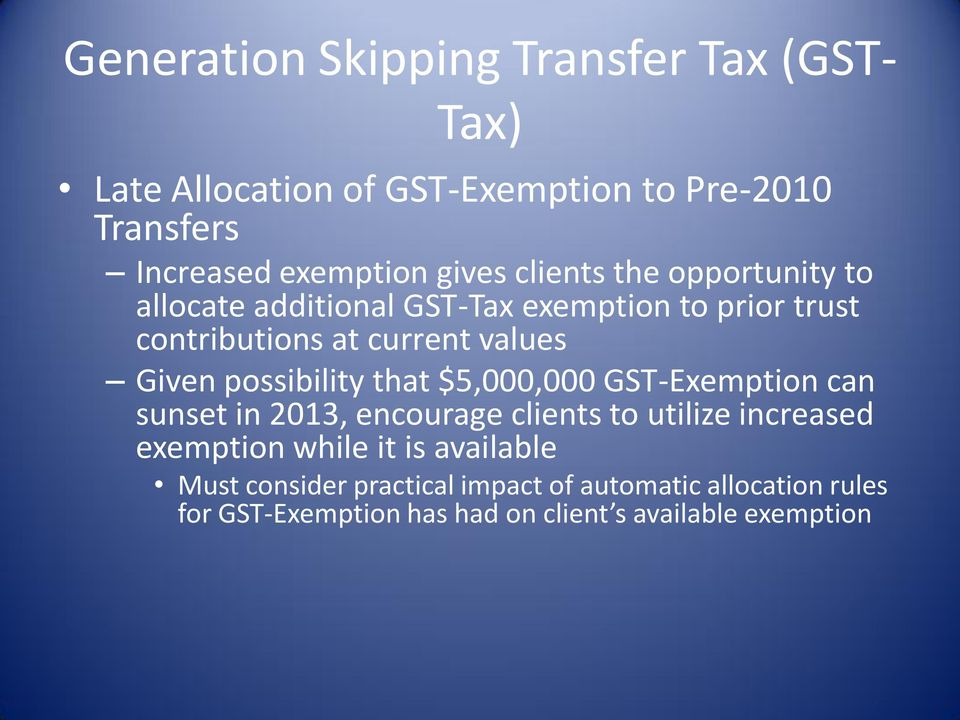 possibility that $5,000,000 GST-Exemption can sunset in 2013, encourage clients to utilize increased exemption while it is