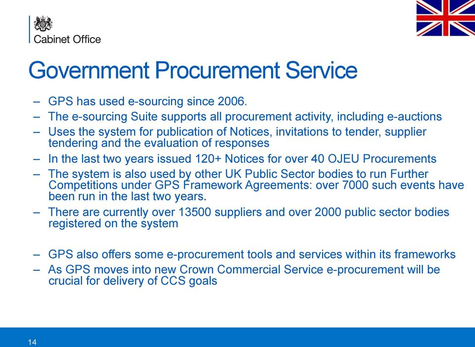 the last two years issued 120+ Notices for over 40 OJEU Procurements The system is also used by other UK Public Sector bodies to run Further Competitions under GPS Framework Agreements: over 7000