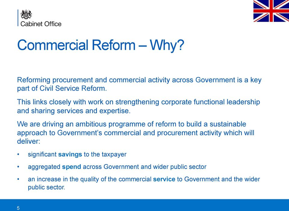 We are driving an ambitious programme of reform to build a sustainable approach to Government s commercial and procurement activity which will