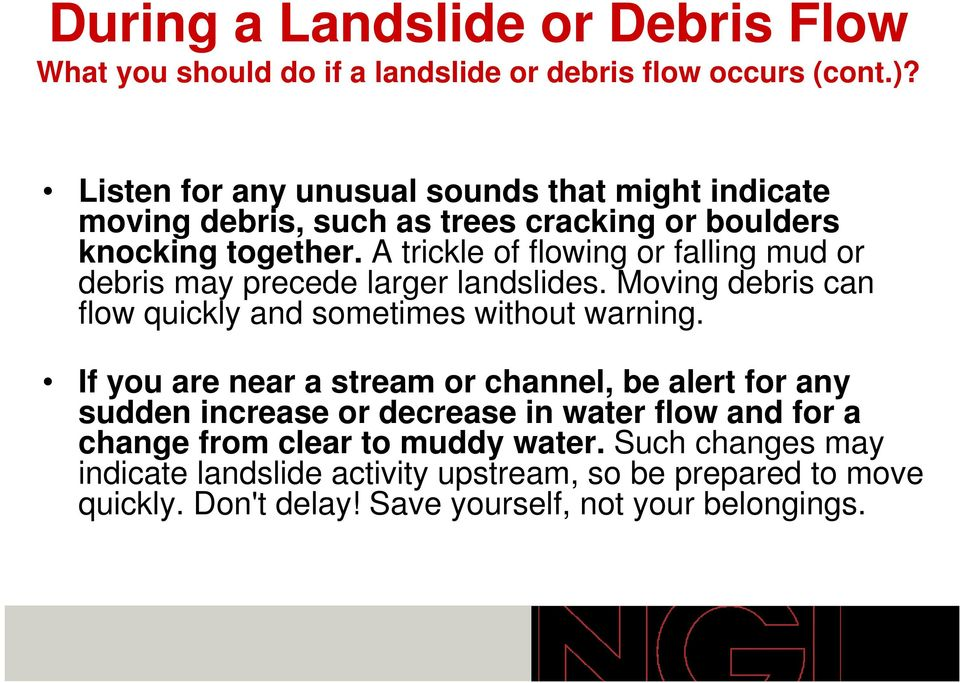 A trickle of flowing or falling mud or debris may precede larger landslides. Moving debris can flow quickly and sometimes without warning.