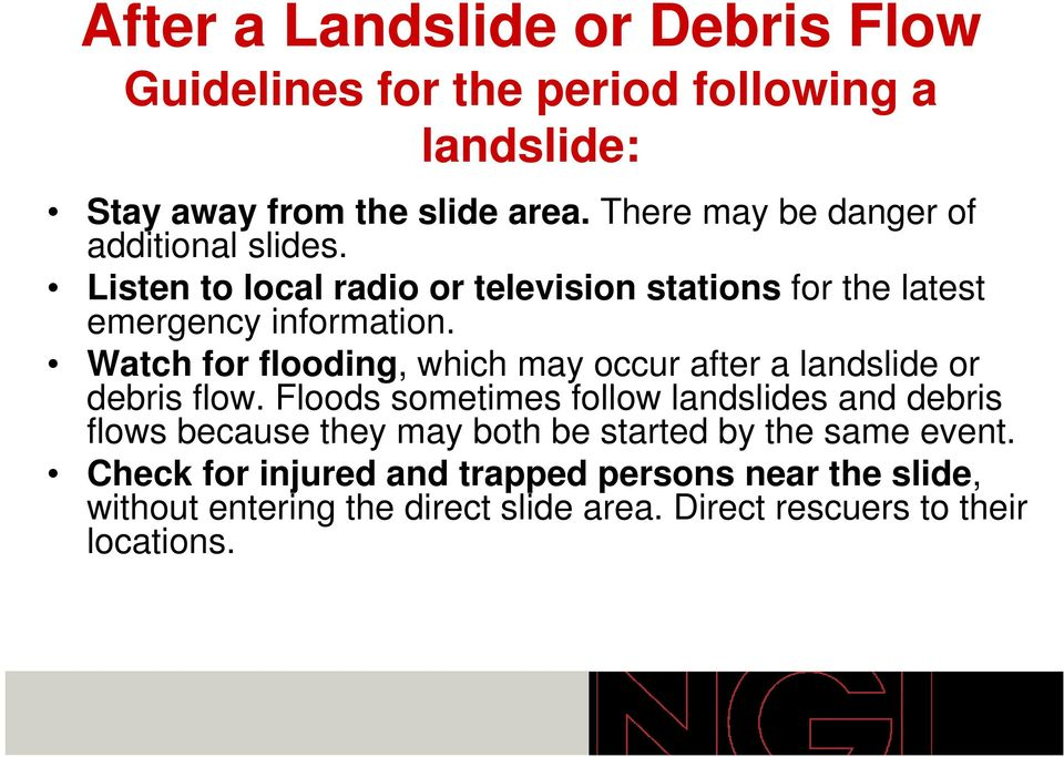 Watch for flooding, which may occur after a landslide or debris flow.