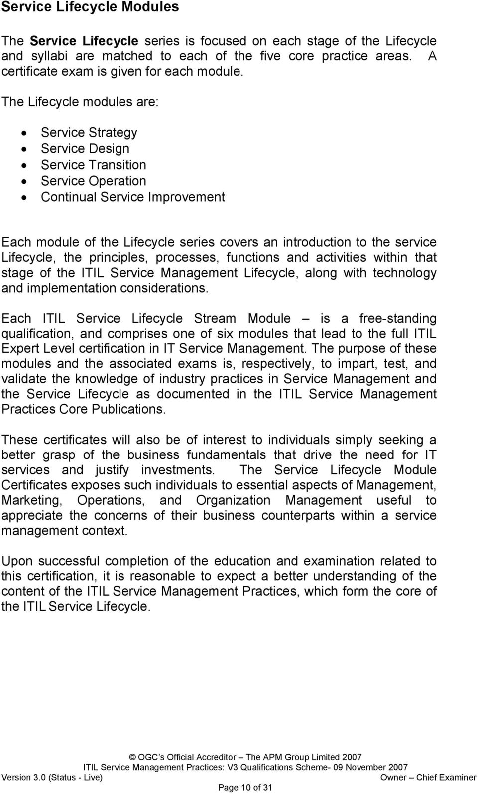 The Lifecycle modules are: Service Strategy Service Design Service Transition Service Operation Continual Service Improvement Each module of the Lifecycle series covers an introduction to the service