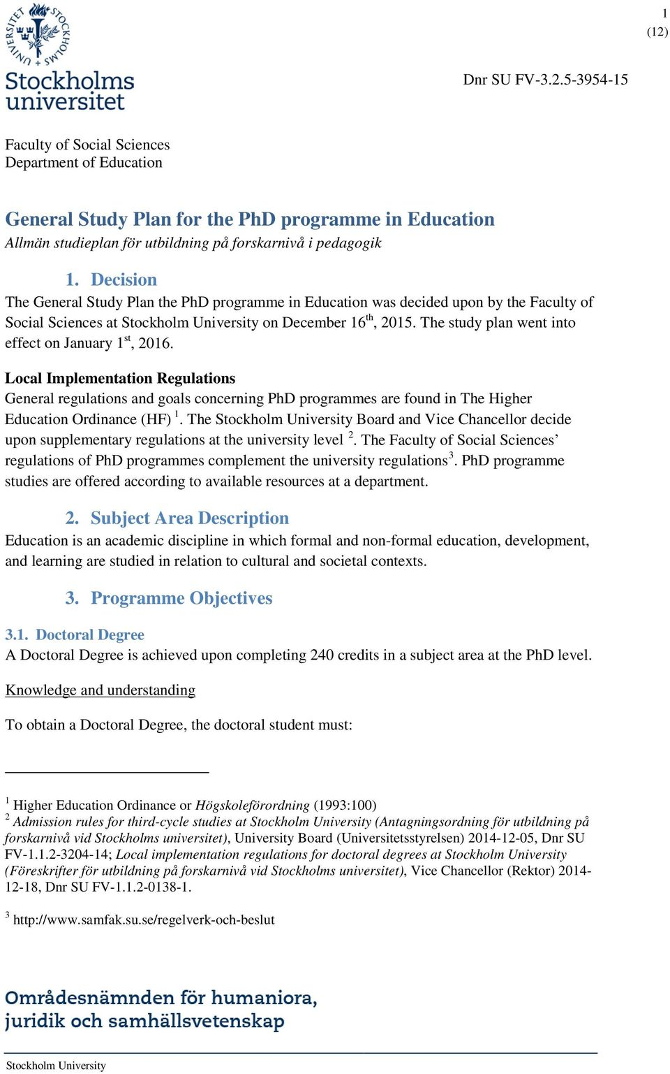 The study plan went into effect on January 1 st, 2016. Local Implementation Regulations General regulations and goals concerning PhD programmes are found in The Higher Education Ordinance (HF) 1.