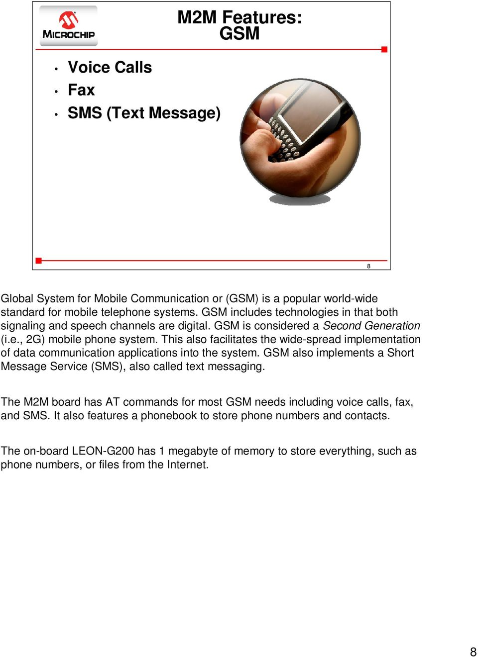 This also facilitates the wide-spread implementation of data communication applications into the system. GSM also implements a Short Message Service (SMS), also called text messaging.