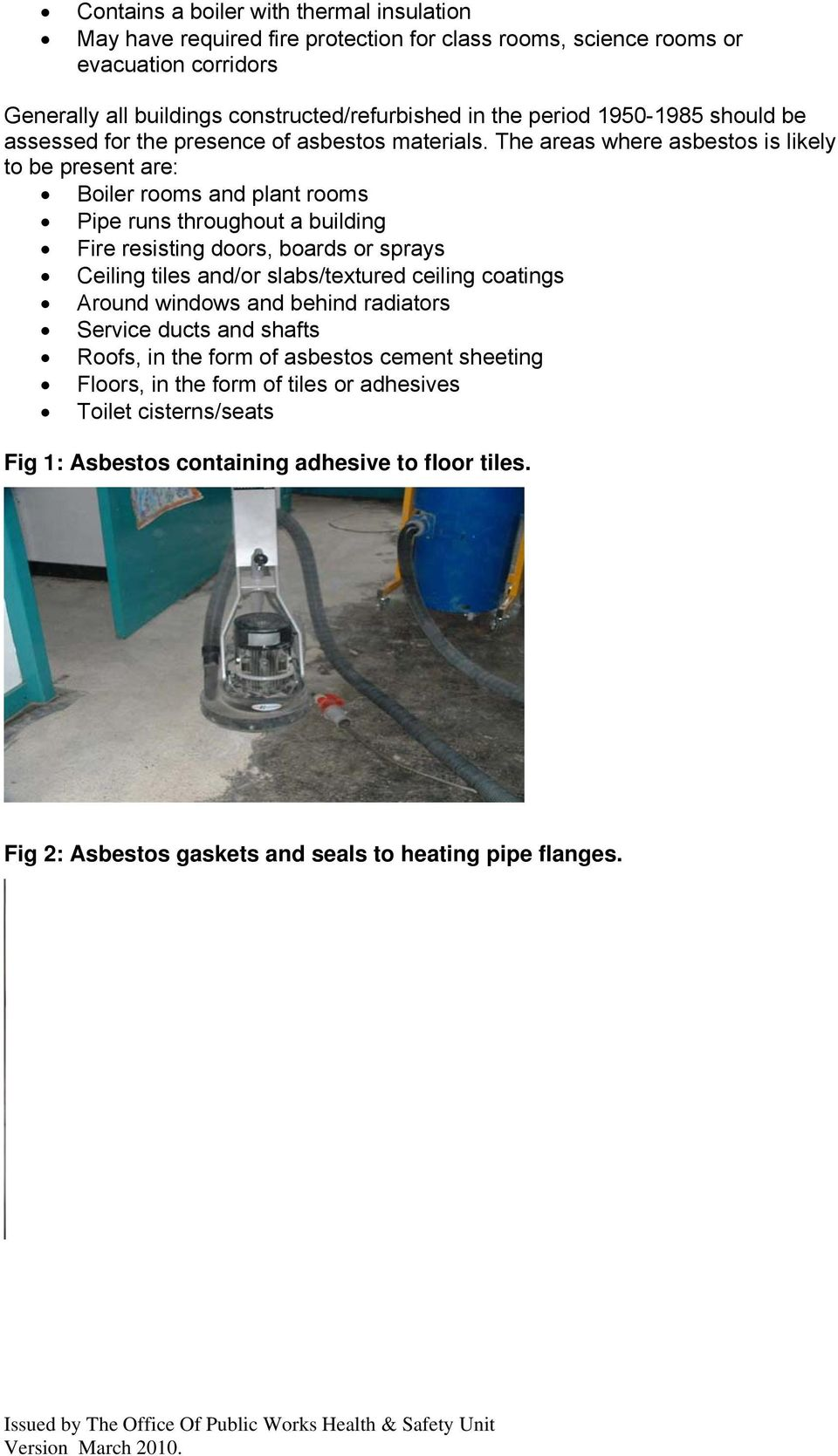 The areas where asbestos is likely to be present are: Boiler rooms and plant rooms Pipe runs throughout a building Fire resisting doors, boards or sprays Ceiling tiles and/or