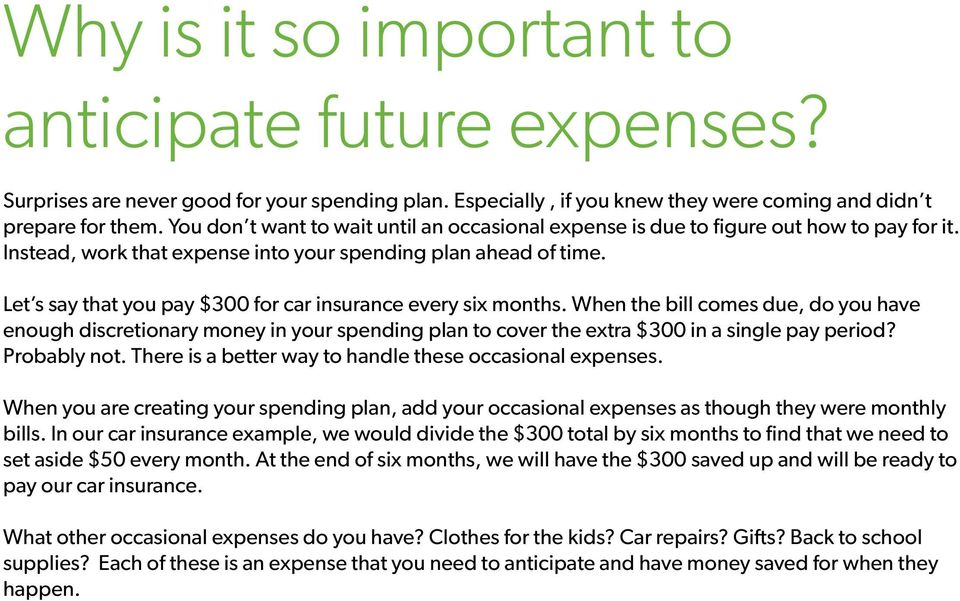Let s say that you pay $300 for car insurance every six months. When the bill comes due, do you have enough discretionary money in your spending plan to cover the extra $300 in a single pay period?