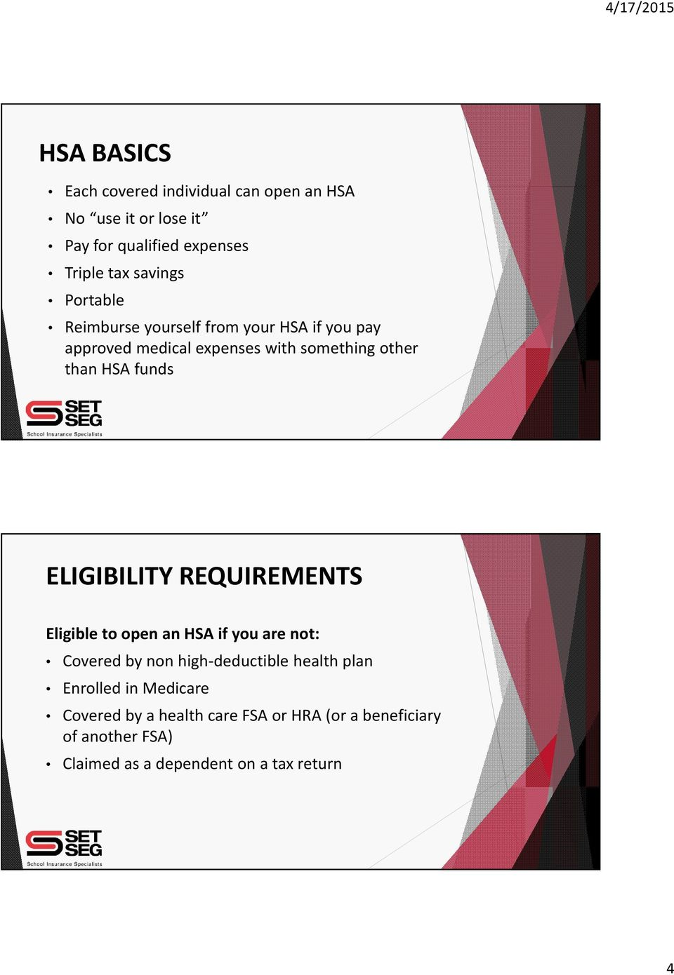 ELIGIBILITY REQUIREMENTS Eligible to open an HSA if you are not: Covered by non high deductible health plan Enrolled