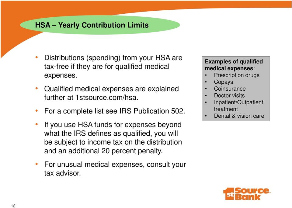 If you use HSA funds for expenses beyond what the IRS defines as qualified, you will be subject to income tax on the distribution and an additional 20