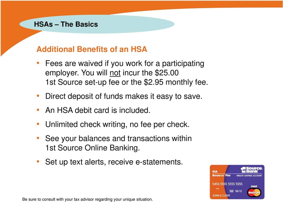 Direct deposit of funds makes it easy to save. An HSA debit card is included. Unlimited check writing, no fee per check.