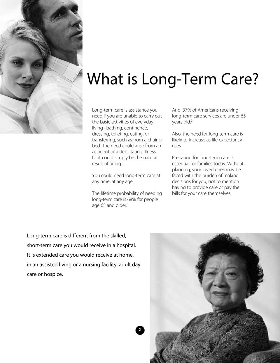 bed. The need could arise from an accident or a debilitating illness. Or it could simply be the natural result of aging. You could need long-term care at any time, at any age.