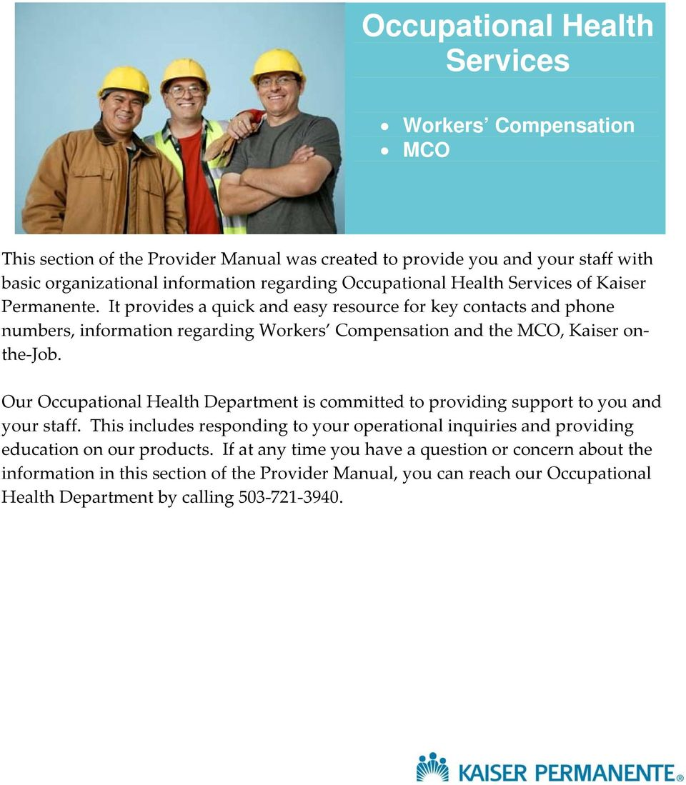It provides a quick and easy resource for key contacts and phone numbers, information regarding Workers Compensation and the MCO, Kaiser onthe Job.
