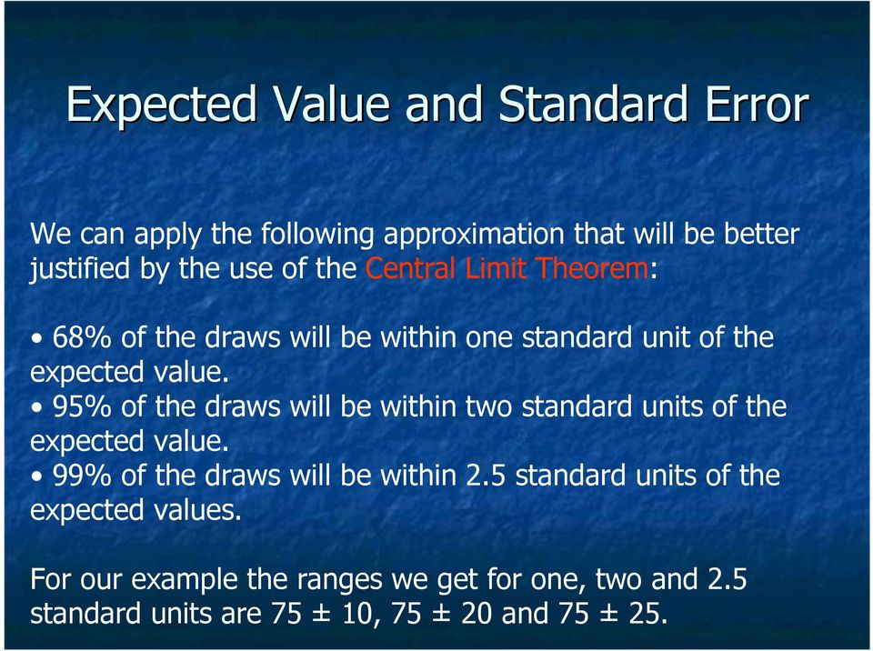95% of the draws will be within two standard units of the expected value. 99% of the draws will be within 2.