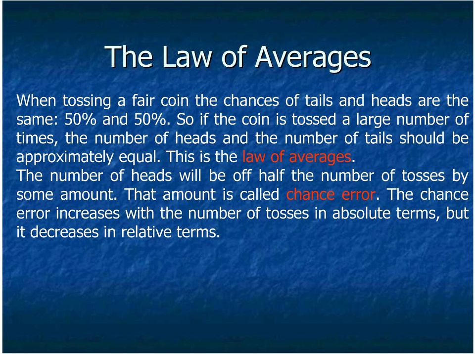 equal. This is the law of averages. The number of heads will be off half the number of tosses by some amount.