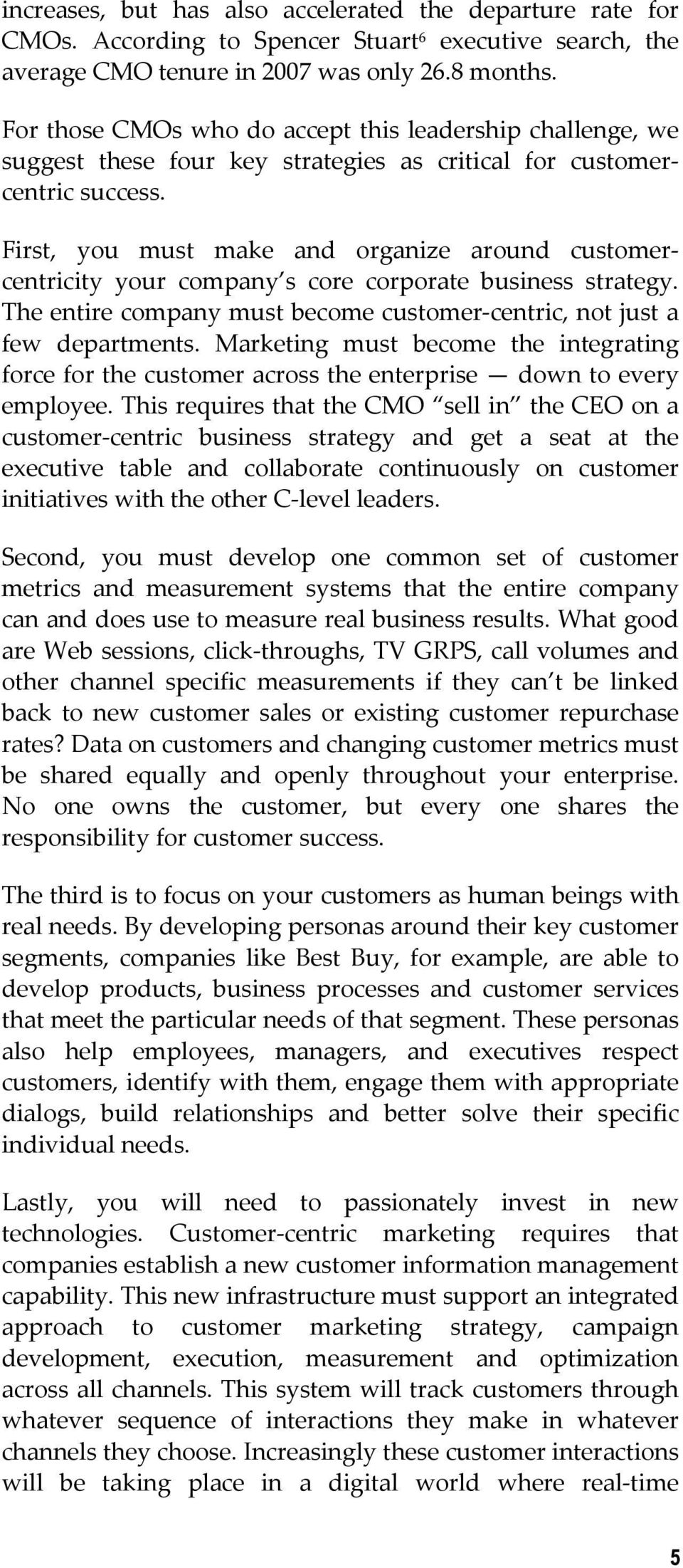 First, you must make and organize around customercentricity your company s core corporate business strategy. The entire company must become customer centric, not just a few departments.