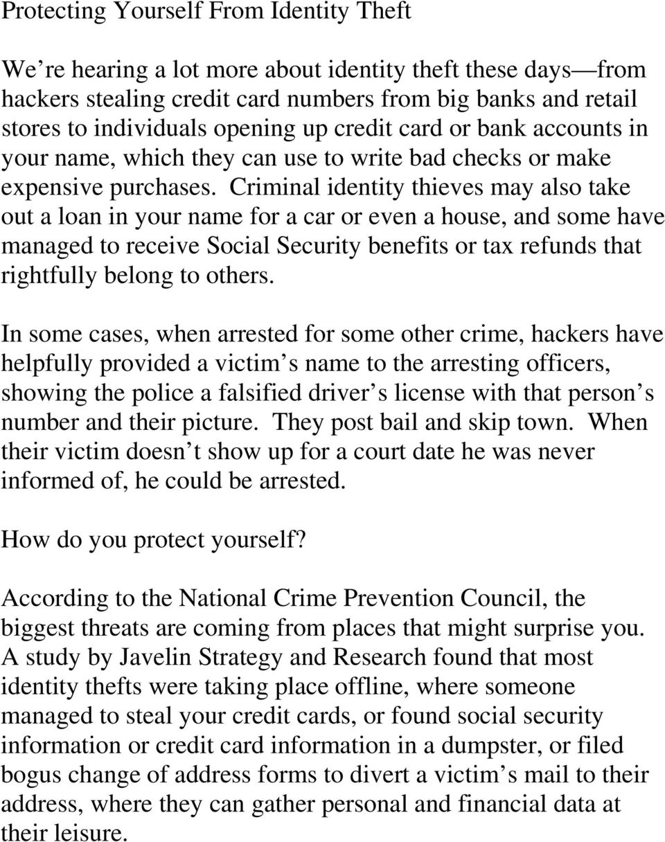 Criminal identity thieves may also take out a loan in your name for a car or even a house, and some have managed to receive Social Security benefits or tax refunds that rightfully belong to others.