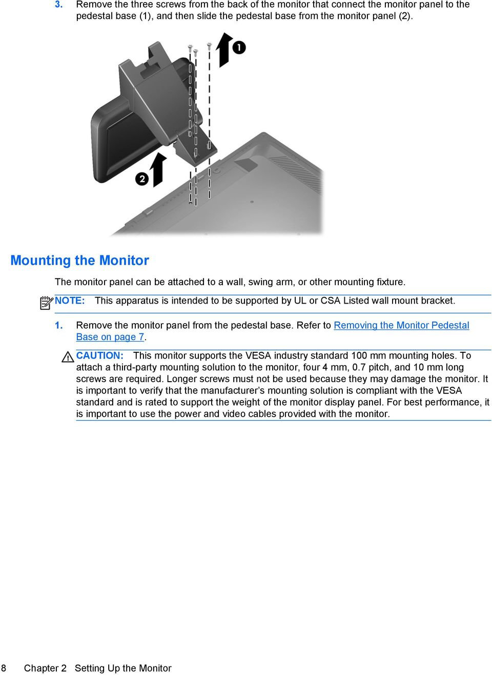 Remove the monitor panel from the pedestal base. Refer to Removing the Monitor Pedestal Base on page 7. CAUTION: This monitor supports the VESA industry standard 100 mm mounting holes.