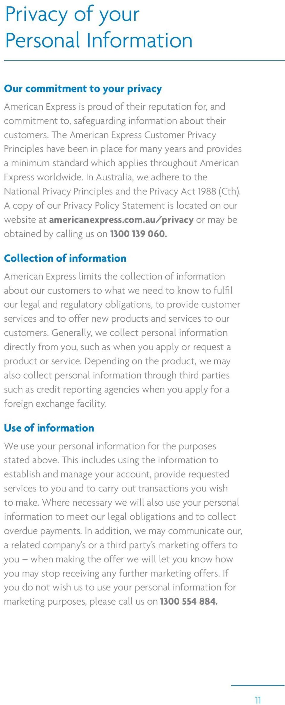 In Australia, we adhere to the National Privacy Principles and the Privacy Act 1988 (Cth). A copy of our Privacy Policy Statement is located on our website at americanexpress.com.