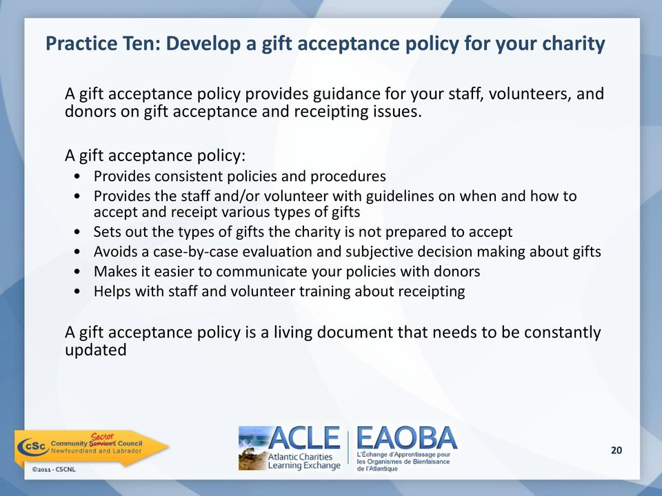 A gift acceptance policy: Provides consistent policies and procedures Provides the staff and/or volunteer with guidelines on when and how to accept and receipt various types of