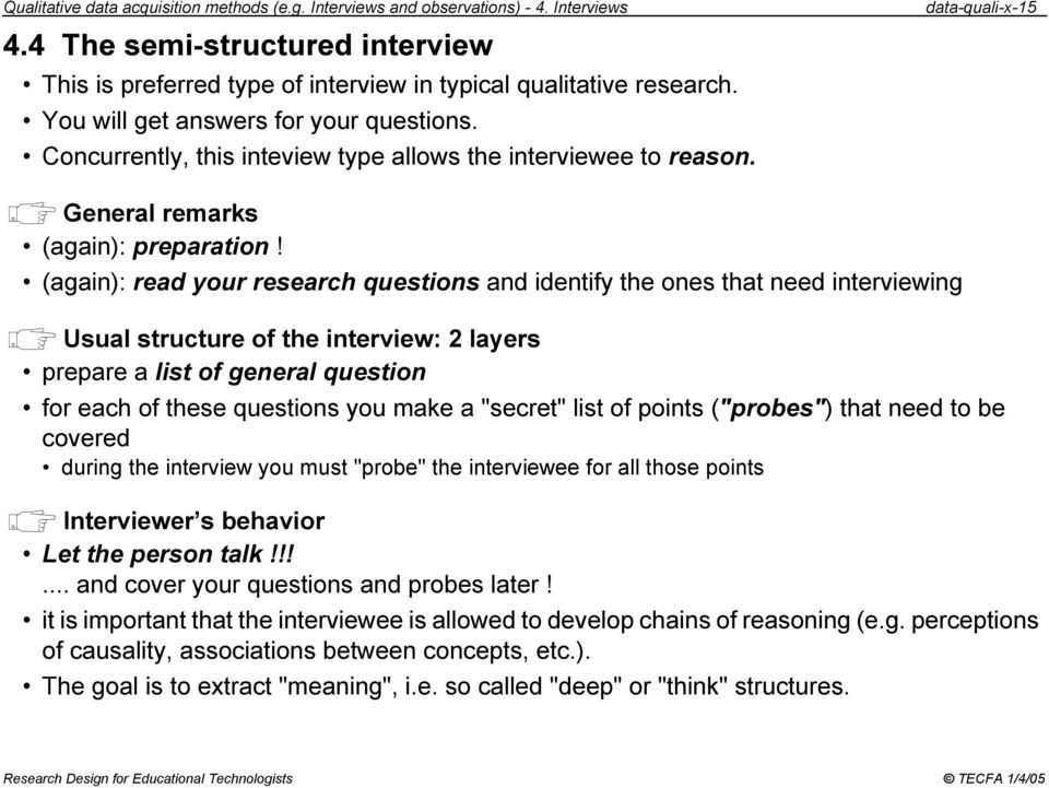 (again): read your research questions and identify the ones that need interviewing Usual structure of the interview: 2 layers prepare a list of general question for each of these questions you make a