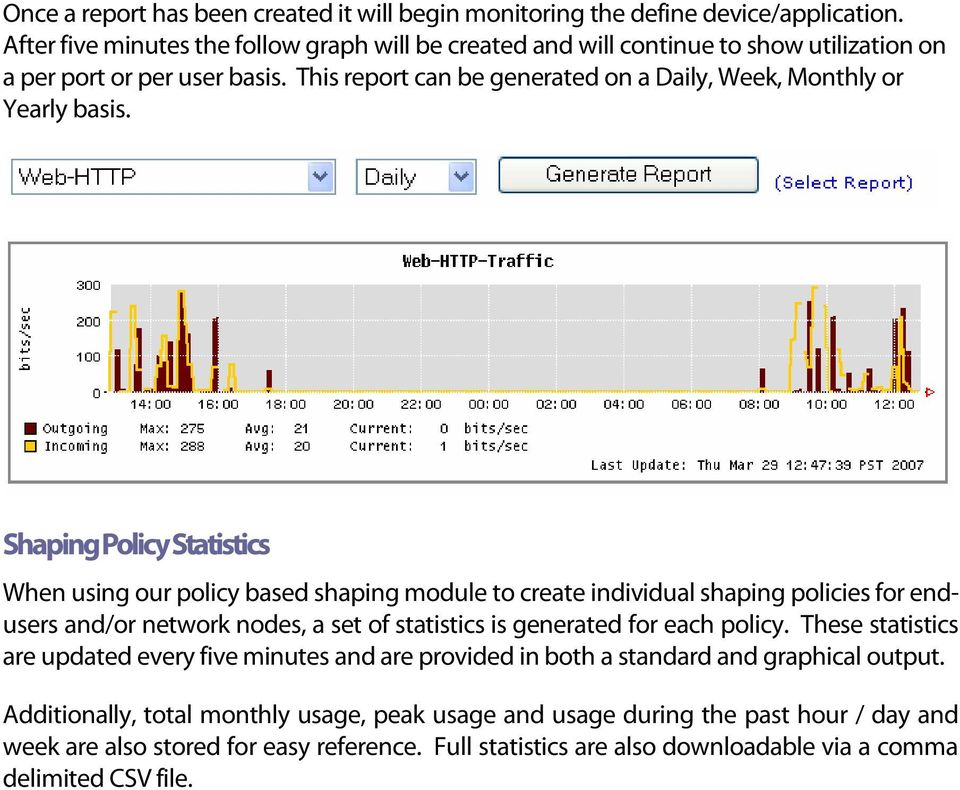 Shaping Policy Statistics When using our policy based shaping module to create individual shaping policies for endusers and/or network nodes, a set of statistics is generated for each policy.