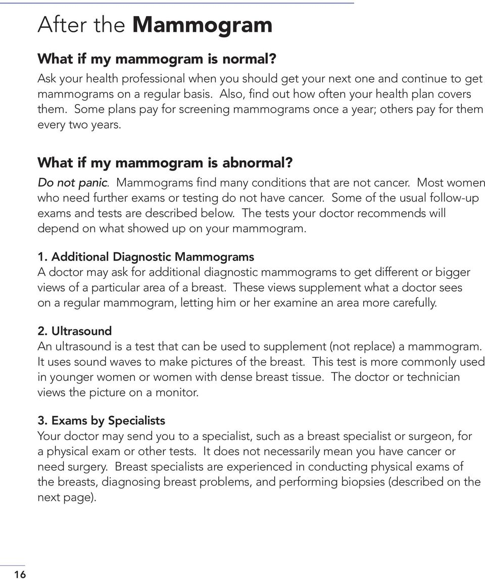 Mammograms find many conditions that are not cancer. Most women who need further exams or testing do not have cancer. Some of the usual follow-up exams and tests are described below.