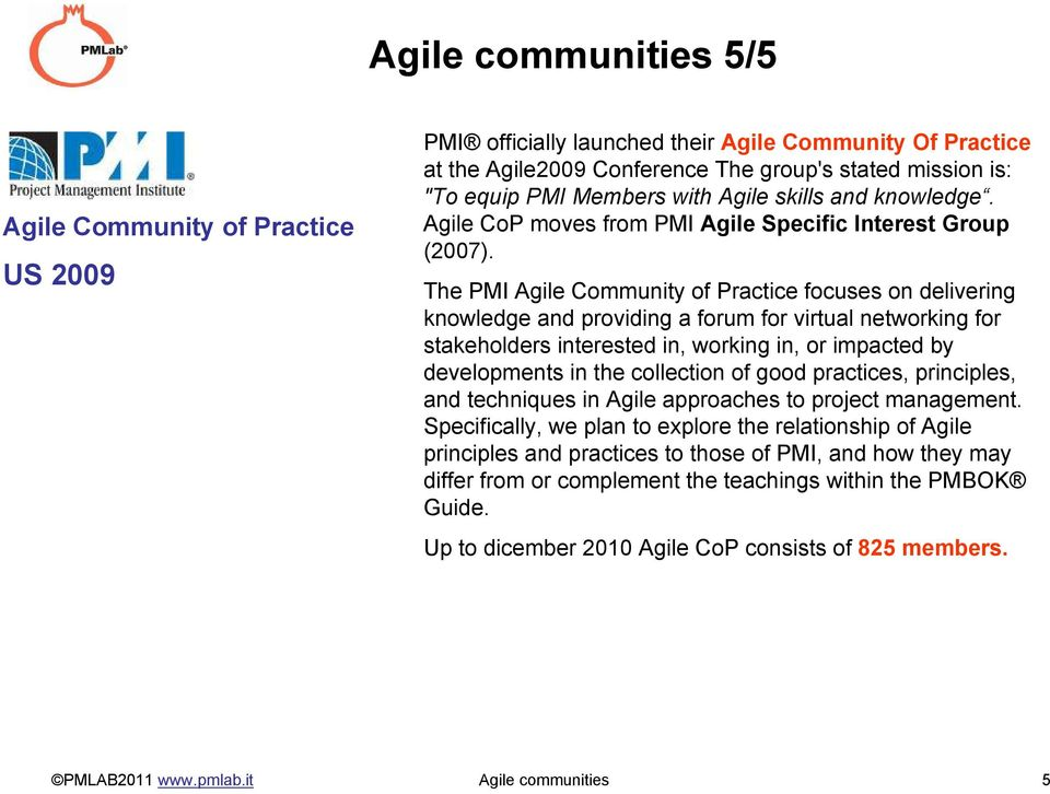 The PMI Agile Community of Practice focuses on delivering knowledge and providing a forum for virtual networking for stakeholders interested in, working in, or impacted by developments in the
