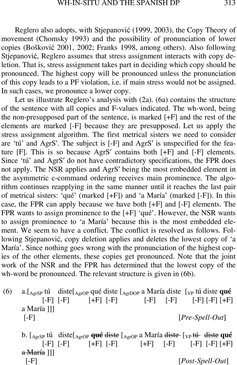 That is, stress assignment takes part in deciding which copy should be pronounced. The highest copy will be pronounced unless the pronunciation of this copy leads to a PF violation, i.e. if main stress would not be assigned.