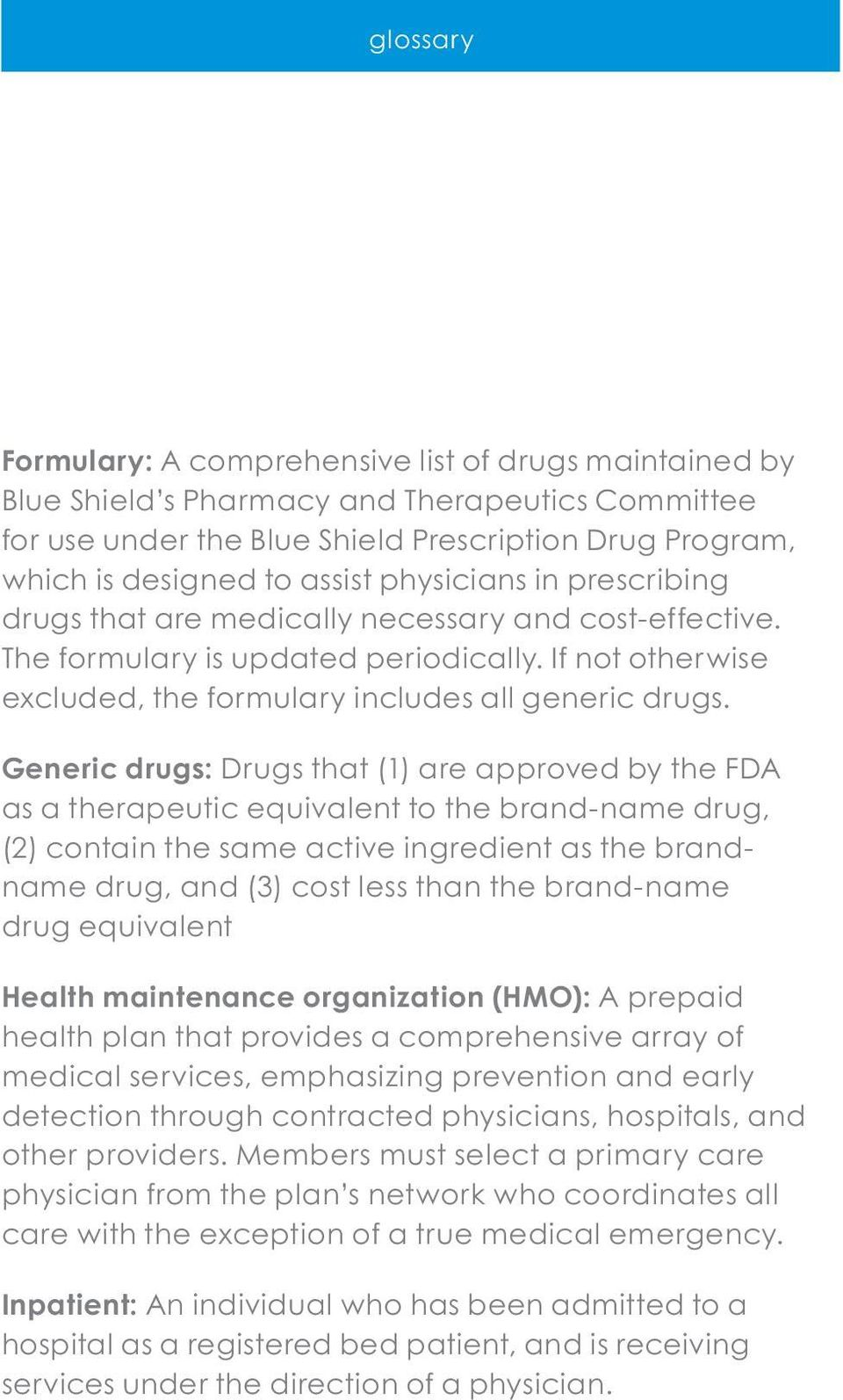 Generic drugs: Drugs that (1) are approved by the FDA as a therapeutic equivalent to the brand-name drug, (2) contain the same active ingredient as the brandname drug, and (3) cost less than the