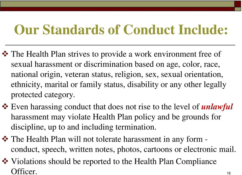 Even harassing conduct that does not rise to the level of unlawful harassment may violate Health Plan policy and be grounds for discipline, up to and including termination.