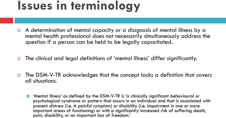 Mental illness as defined by the DSM-V-TR is a clinically significant behavioural or psychological syndrome or pattern that occurs in an individual and that is associated with present distress (i.e. A painful symptom) or disability (i.