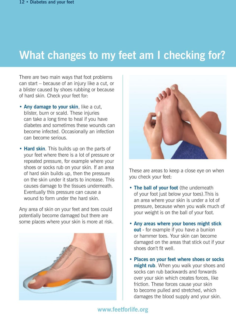 Check your feet for: Any damage to your skin, like a cut, blister, burn or scald. These injuries can take a long time to heal if you have diabetes and sometimes these wounds can become infected.
