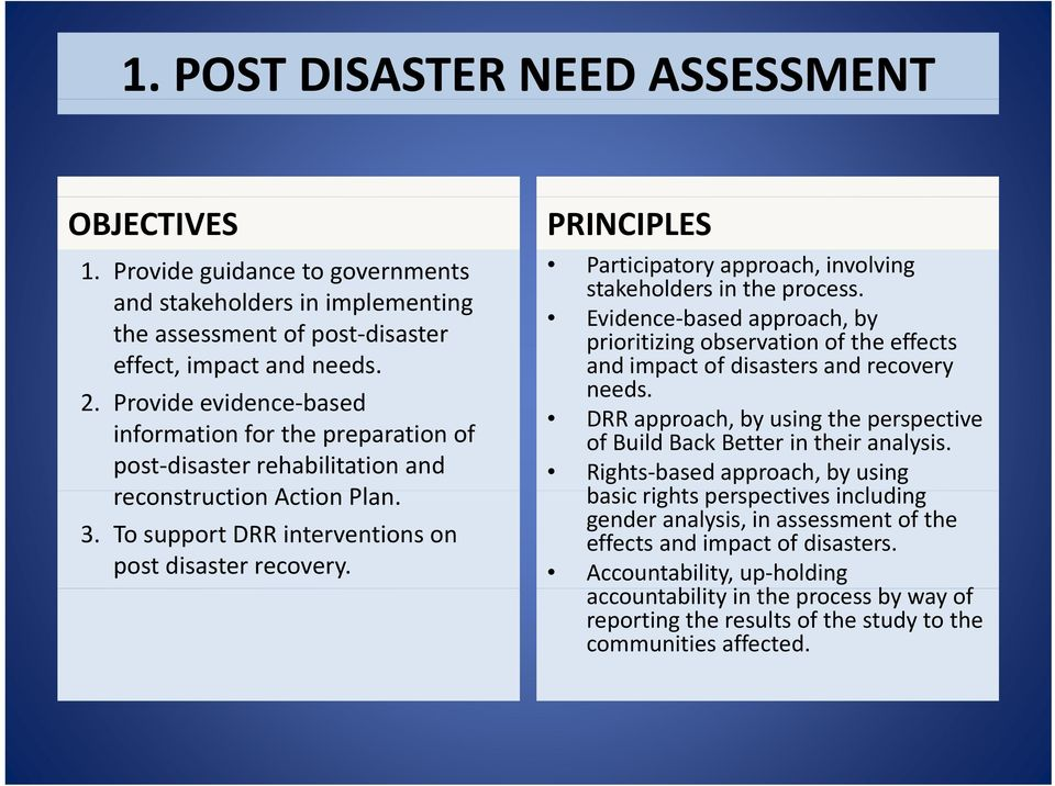 PRINCIPLES Participatory approach, involving stakeholders in the process. Evidence based approach, by prioritizing observation of the effects and impact of disasters and recovery needs.