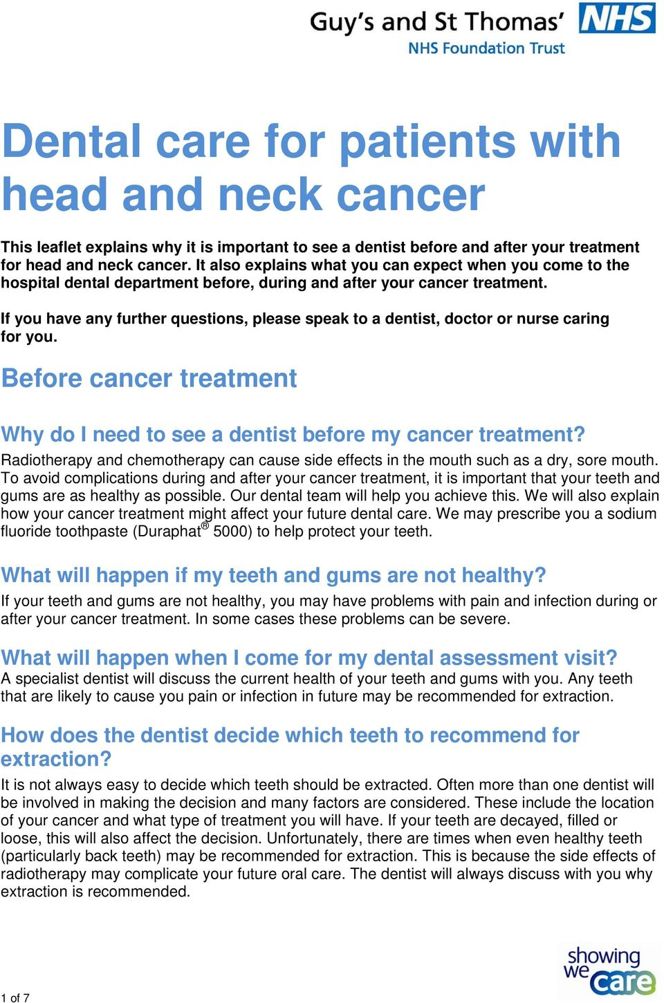 If you have any further questions, please speak to a dentist, doctor or nurse caring for you. Before cancer treatment Why do I need to see a dentist before my cancer treatment?