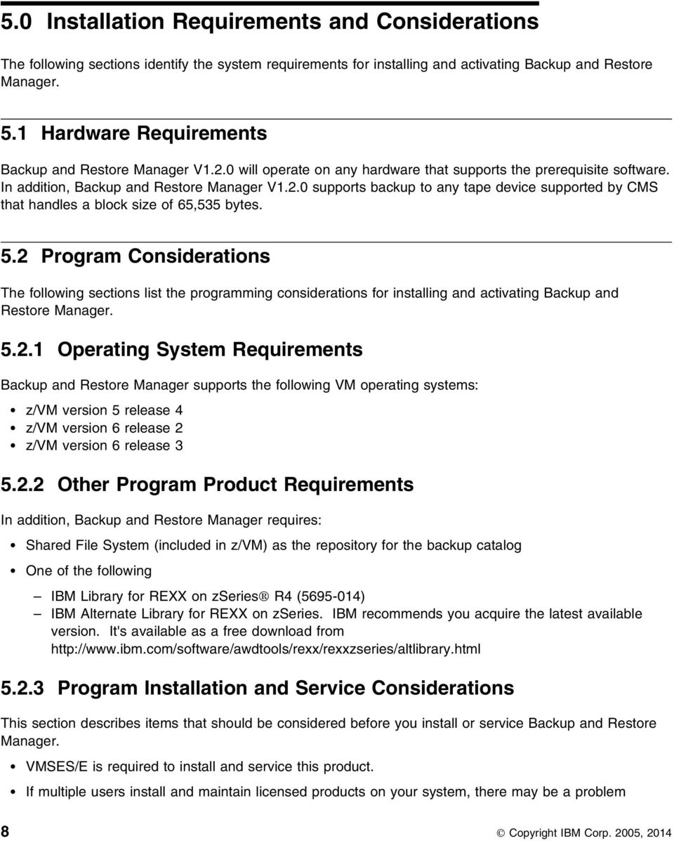 5.2 Program Considerations The following sections list the programming considerations for installing and activating Backup and Restore Manager. 5.2.1 Operating System Requirements Backup and Restore Manager supports the following VM operating systems: z/vm version 5 release 4 z/vm version 6 release 2 z/vm version 6 release 3 5.