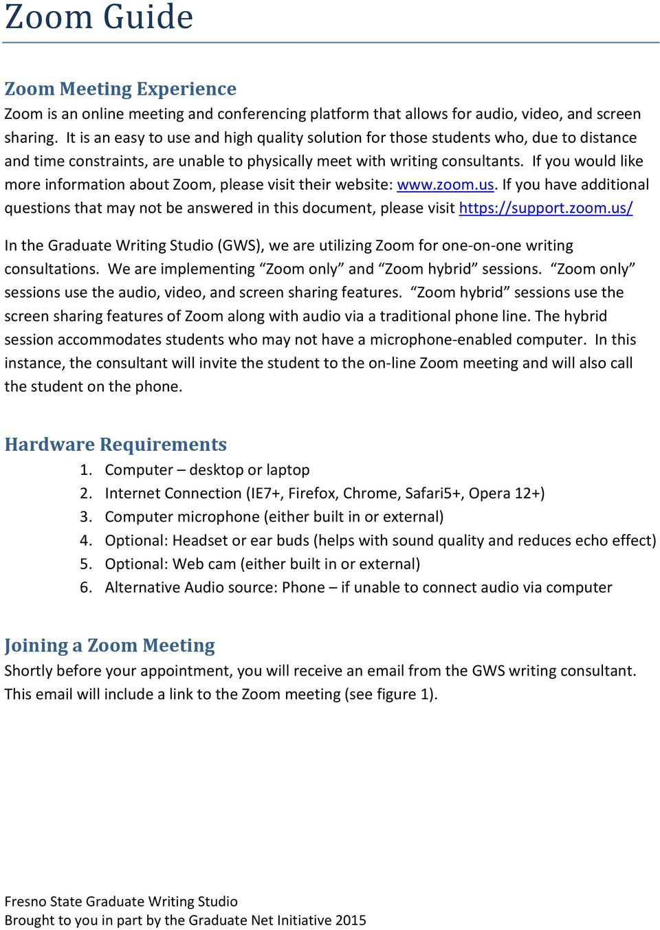If you would like more information about Zoom, please visit their website: www.zoom.us. If you have additional questions that may not be answered in this document, please visit https://support.zoom.us/ In the Graduate Writing Studio (GWS), we are utilizing Zoom for one-on-one writing consultations.
