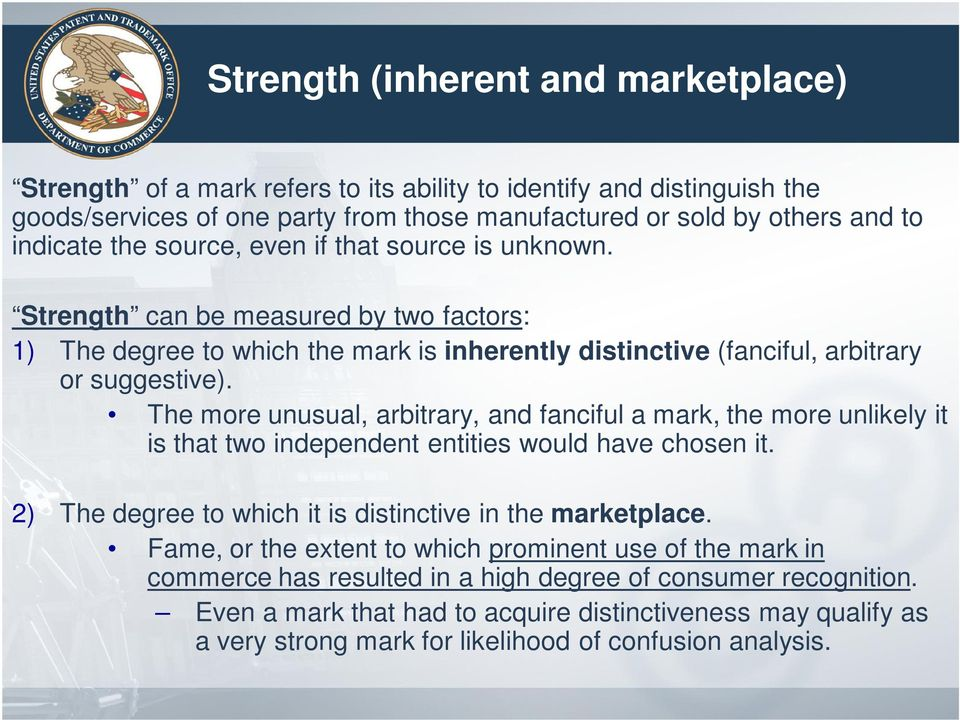 The more unusual, arbitrary, and fanciful a mark, the more unlikely it is that two independent entities would have chosen it. 2) The degree to which it is distinctive in the marketplace.