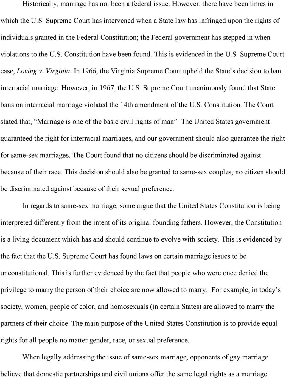 This is evidenced in the U.S. Supreme Court case, Loving v. Virginia. In 1966, the Virginia Supreme Court upheld the State s decision to ban interracial marriage. However, in 1967, the U.S. Supreme Court unanimously found that State bans on interracial marriage violated the 14th amendment of the U.