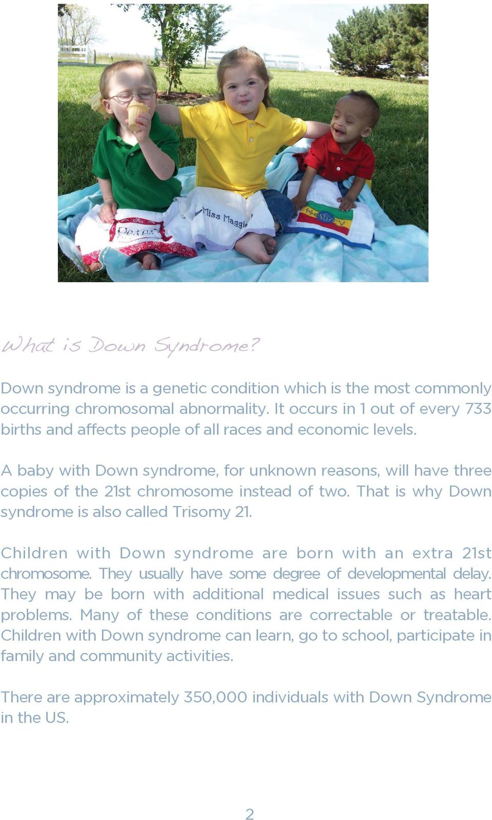A baby with Down syndrome, for unknown reasons, will have three copies of the 21st chromosome instead of two. That is why Down syndrome is also called Trisomy 21.
