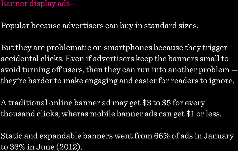 Even if advertisers keep the banners small to avoid turning off users, then they can run into another problem they re harder to make